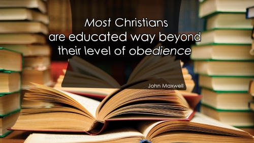Most Christians are educated way beyond their level of obedience.